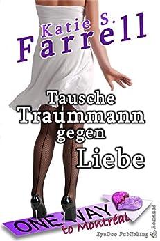 Tausche Traummann gegen Liebe: Oneway to Montréal - ein Mordsliebesroman (German Edition) by [Farrell, Katie S.]