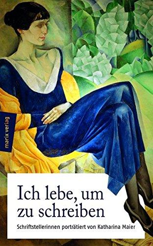 Ich lebe, um zu schreiben: Schriftstellerinnen von 1800 bis heute - porträtiert von Katharina Maier