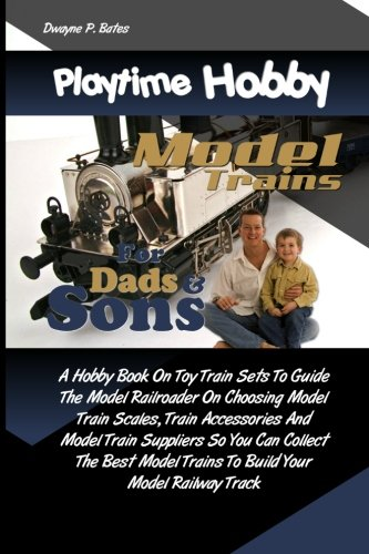 Playtime Hobby Model Trains For Dads & Sons: A Hobby Book On Toy Train Sets To Guide The Model Railroader On Choosing Model Train Scales, Train Trains To Build Your Model Railway Track por Dwayne P. Bates