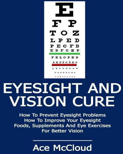 Eyesight And Vision Cure: How To Prevent Eyesight Problems- How To Improve Your Eyesight- Foods, Supplements And Eye Exercises For Better Vision ... better eyesight, vision improvement) by Ace McCloud (2014-09-27)