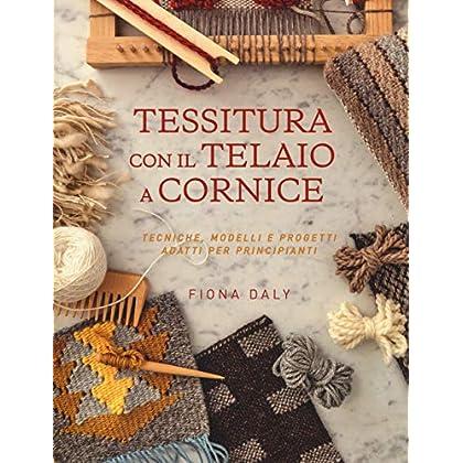Tessitura Con Il Telaio A Cornice. Tecniche, Modelli E Progetti Adatti Per Principianti