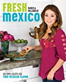 Fresh Mexico: 100 Simple Recipes for True Mexican Flavor: Written by Marcela Valladolid, 2010 Edition, (Original) Publisher: Crown Publishing Group, Division of [Paperback]