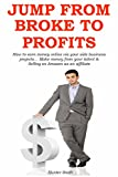 JUMP FROM BROKE TO PROFITS: How to earn money online via your side business projects... Make money from your talent & Selling on Amazon as an affiliate