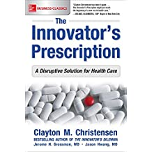 The Innovator'S Prescription: A Disruptive Solution To The Healthcare Crisis (Business Books)