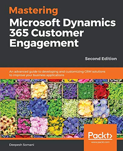 Mastering Microsoft Dynamics 365 Customer Engagement: An advanced guide to developing and customizing CRM solutions to improve your business applications, 2nd Edition