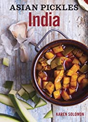 Asian Pickles: India: Recipes for Indian Sweet, Sour, Salty, and Cured Pickles and Chutneys