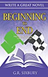 Beginning to End: Writing Fiction from Start to Finish (Write a Great Novel Book 3)
