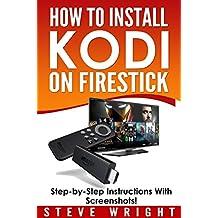 How to Install Kodi on Fire Stick: Install Kodi on Amazon Fire Stick: Step-By-Step Instructions with Screen Shots! (2017 Kodi User Guide, fire tv stick, ... fire tv stick, kodi stick) (English Edition)