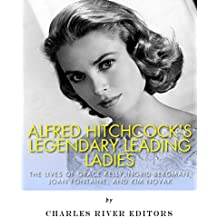 Alfred Hitchcock's Legendary Leading Ladies: The Lives of Grace Kelly, Ingrid Bergman, Joan Fontaine, and Kim Novak
