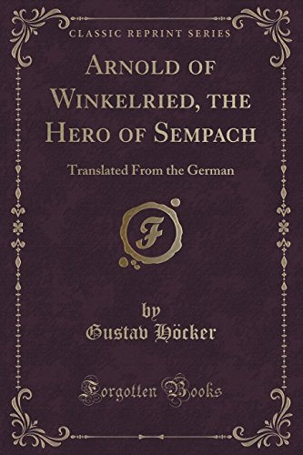 Arnold of Winkelried, the Hero of Sempach: Translated From the German (Classic Reprint)