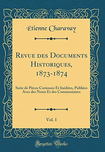 Revue Des Documents Historiques, 1873-1874, Vol. 1: Suite de Pièces Curieuses Et Inédites, Publiées Avec Des Notes Et Des Commentaires (Classic Reprint) par Etienne Charavay