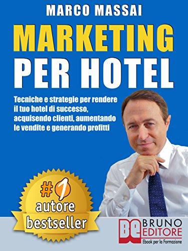 MARKETING PER HOTEL. Tecniche e strategie per rendere il tuo hotel di successo, acquisendo clienti, aumentando le vendite e generando profitti