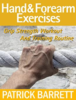 Hand And Forearm Exercises: Grip Strength Workout And Training Routine (English Edition) par [Barrett, Patrick]
