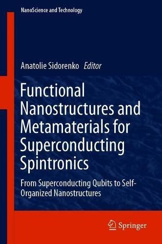 Functional Nanostructures and Metamaterials for Superconducting Spintronics: From Superconducting Qubits to Self-Organized Nanostructures (NanoScience and Technology)