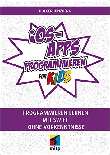 iOS-Apps programmieren für Kids: Programmieren lernen mit Swift ohne Vorkenntnisse