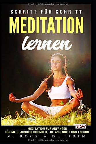 Meditation lernen, Meditation für Anfänger für mehr Ausgeglichenheit, Gelassenheit und Energie.: Schritt für Schritt por M. Rock