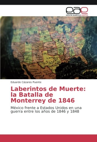 Descargar Libro Laberintos de Muerte: la Batalla de Monterrey de 1846: México frente a Estados Unidos en una guerra entre los años de 1846 y 1848 de Eduardo Cázares Puente
