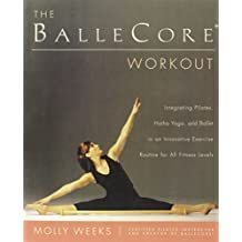 The Ballecore(r) Workout: Integrating Pilates, Hatha Yoga, and Ballet in an Innovative Exercise Routine for All Fitness Levels by Molly Weeks (1-Mar-2005) Paperback