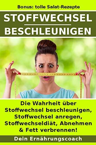 Stoffwechsel beschleunigen: Die Wahrheit über Stoffwechsel beschleunigen, Stoffwechsel anregen, Stoffwechseldiät, Abnehmen & Fett verbrennen! -