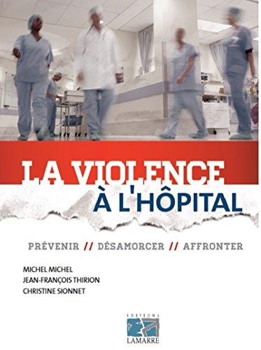 La violence à l'hôpital: Prévenir, désamorcer, affronter.