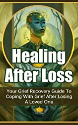 Healing After Loss: Your Grief Recovery Guide To Coping With Grief After Losing A Loved One (Grief Meditation, Healing Meditations, Coping with Loss, Grief ... Grief, Dealing with Grief) (English Edition)