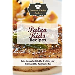Paleo Kids Recipes: Paleo Recipes For Kids Who Are Picky Eater And Parent Who Want Healthy Kids: Volume 91 (The Essential Kitchen Series)
