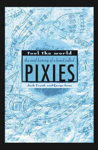 Fool the World: The Oral History of a Band Called Pixies (Pixie Band)