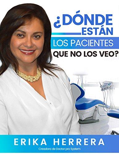 ¿Dónde Están Los Pacientes Que No Los Veo?: Cómo atraer y retener pacientes de manera consistente y lograr una consulta rentable y exitosa a través de estrategias de Marketing para odontólogos por Erika Herrera