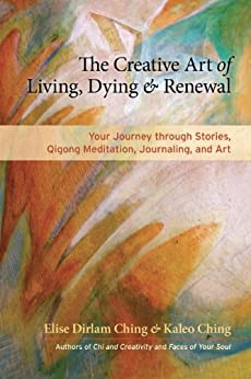 The Creative Art of Living, Dying, and Renewal: Your Journey through Stories, Qigong Meditation, Journaling, and Art par [Ching, Elise Dirlam, Ching, Kaleo]