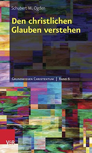 Den christlichen Glauben verstehen (Grundwissen Christentum, Bd. 6)