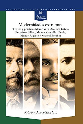 Modernidades extremas. Textos y prácticas literarias en América Latina: Francisco Bilbao, Manuel González Prada, Manuel Ugarte y Manoel Bomfim (Nexos ... de la Cultura de América Latina, Band 48)