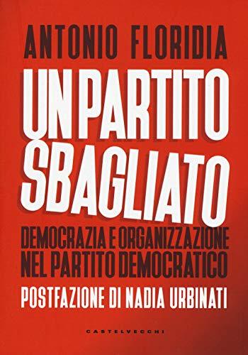 Un partito sbagliato. Democrazia e organizzazione nel Partito democratico (Nodi) por Antonio Floridia