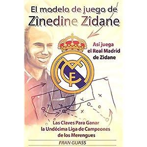 El Modelo de Juego de Zinedine Zidane (Así juega el Real Madrid de Zidane. Las Claves Para Ganar la Undécima Liga de Campeones de los Merengues)