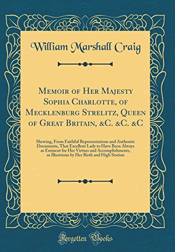 Memoir of Her Majesty Sophia Charlotte, of Mecklenburg Strelitz, Queen of Great Britain, &C. &C. &C: Shewing, From Faithful Representations and ... for Her Virtues and Accomplishments, as