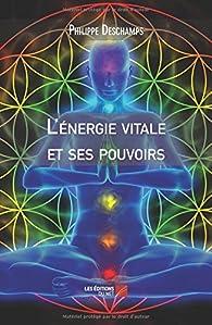 L'énergie vitale et ses pouvoirs par Philippe Deschamps