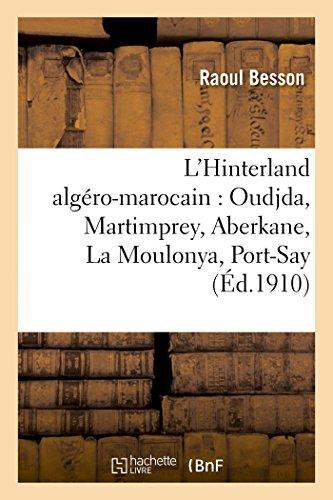 L'Hinterland algéro-marocain : Oudjda, Martimprey, Aberkane, La Moulonya, Port-Say: ; Suivi d'une étude sur La propriété française au Maroc