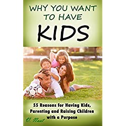 Why Have Kids: Why You Want to Have Kids: 55 Reasons for Having Kids, Parenting and Raising Children with a Purpose (Nurturing Children, Parenting with Love, Parenting Boys and Girls)