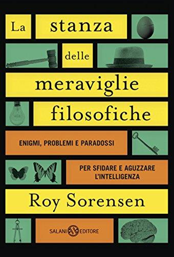 La stanza delle meraviglie filosofiche: Enigmi, problemi e paradossi che sfidano la logica e aguzzano l'intelligenza