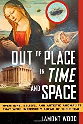 Out of Place in Time and Space: Inventions, Beliefs, and Artistic Anomalies That Were Impossibly Ahead of Their Time by Lamont Wood (2011-08-15)