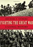 Front cover for the book Fighting the Great War: A Global History by Michael S. Neiberg