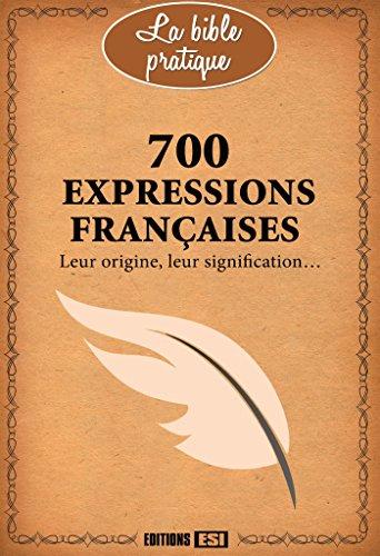 700 expressions franaises : Leur origine, leur signification...