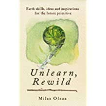 Unlearn, Rewild: Earth Skills, Ideas and Inspiration for the Future Primitive (English Edition)