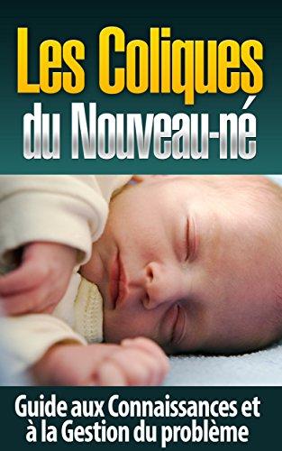Les Coliques du Nouveau-né: Guide aux Connaissances et à la Gestion du problème (coliques nourrissons, coliques remèdes, constipation nourrisson) par Debora Studdert