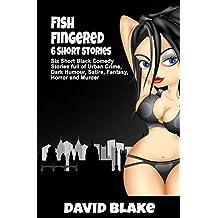 Fish Fingered: Six Short Black Comedy Stories full of Urban Crime, Dark Humour, Satire, Fantasy, Horror and Murder