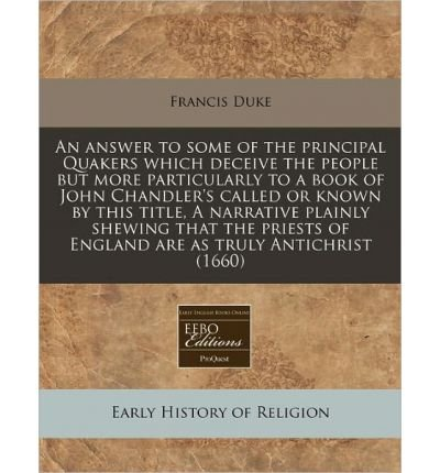 An Answer to Some of the Principal Quakers Which Deceive the People But More Particularly to a Book of John Chandler's Called or Known by This Title, a Narrative Plainly Shewing That the Priests of England Are as Truly Antichrist (1660) (Paperback) - Common