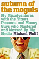 Autumn of the Moguls: My Misadventures with the Titans, Poseurs, and Money Guys who Mastered and Messed Up Big Media by Michael Wolff (2011-07-29)