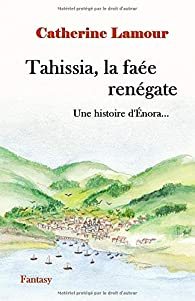 Tahissia, la faée renégate: Une histoire d'Énora... par Catherine Lamour (II)