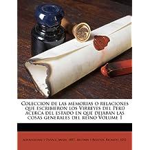 Coleccion de las memorias o relaciones que escribieron los Virreyes del Perú acerca del estado en que dejaban las cosas generales del reino Volume 1