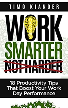 Work Smarter Not Harder: 18 Productivity Tips That Boost Your Work Day Performance by [Kiander, Timo]