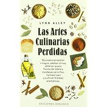 Las artes culinarias perdidas : guía para preparar vinagres, adobar olivas, obtener queso fresco de cabra y mostazas sencillas, hornear pan y cultivar hierbas aromáticas (SALUD Y VIDA NATURAL)